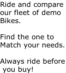 Ride and compare  our fleet of demo  Bikes.   Find the one to Match your needs.  Always ride before  you buy!