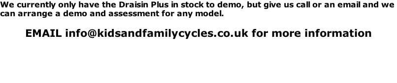We currently only have the Draisin Plus in stock to demo, but give us call or an email and we  can arrange a demo and assessment for any model.   EMAIL info@kidsandfamilycycles.co.uk for more information