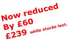 Now reduced By £60  £239 while stocks last.