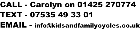 CALL - Carolyn on 01425 270774 TEXT - 07535 49 33 01 EMAIL - info@kidsandfamilycycles.co.uk