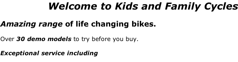 Welcome to Kids and Family Cycles     Amazing range of life changing bikes.   Over 30 demo models to try before you buy.   Exceptional service including
