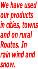 We have used our products in cities, towns and on rural  Routes. In  rain wind and snow.